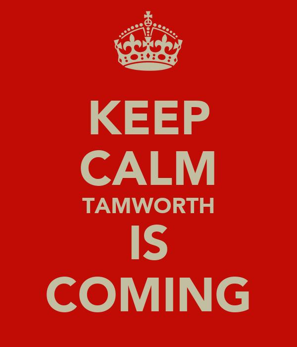 KEEP CALM TAMWORTH IS COMING