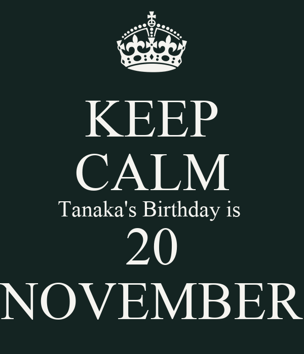 KEEP CALM Tanaka's Birthday is  20 NOVEMBER