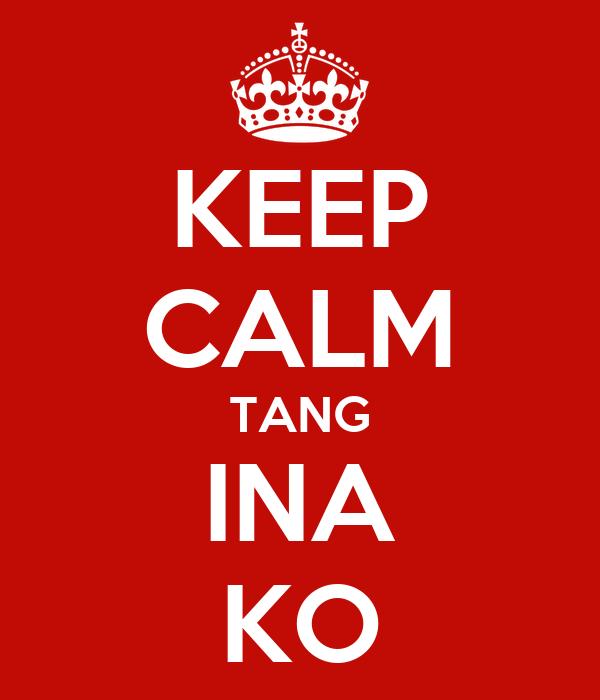 KEEP CALM TANG INA KO