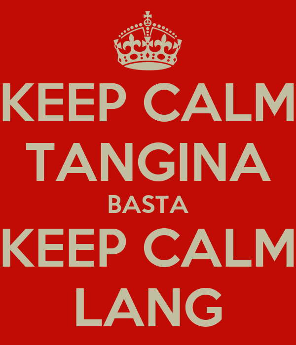 KEEP CALM TANGINA BASTA KEEP CALM LANG
