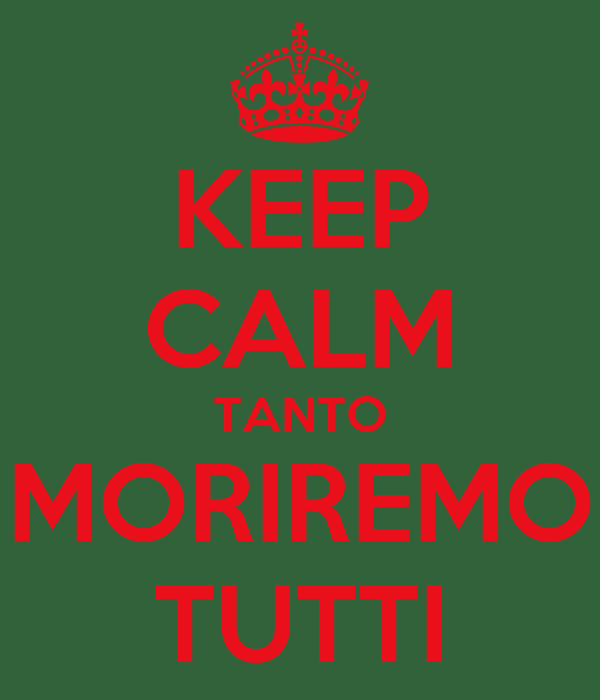 KEEP CALM TANTO MORIREMO TUTTI