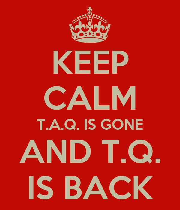 KEEP CALM T.A.Q. IS GONE AND T.Q. IS BACK