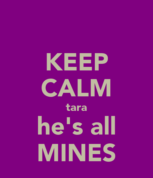 KEEP CALM tara he's all MINES