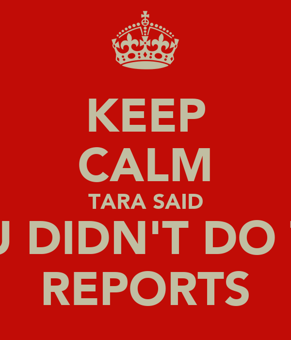 KEEP CALM TARA SAID YOU DIDN'T DO THE REPORTS