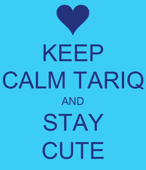 KEEP CALM TARIQ AND STAY CUTE