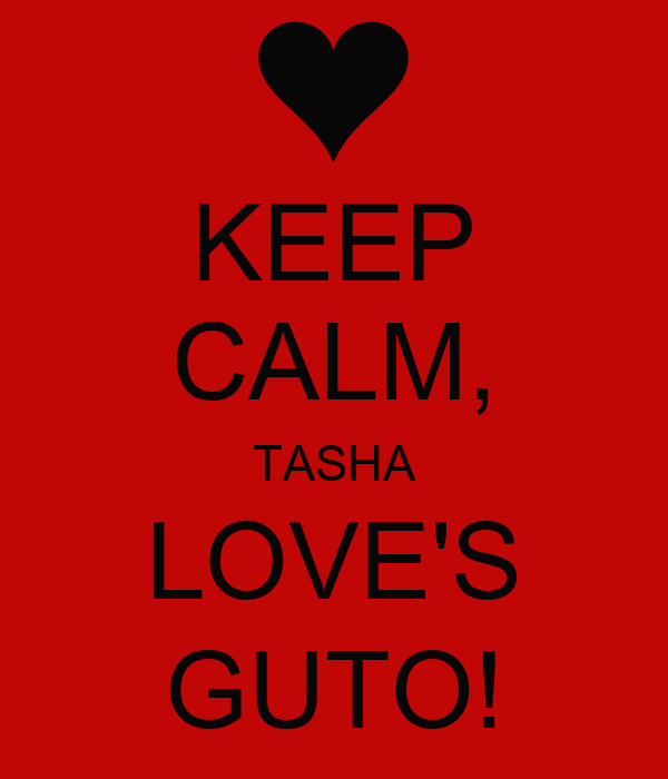 KEEP CALM, TASHA LOVE'S GUTO!