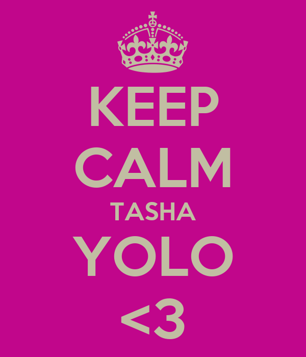 KEEP CALM TASHA YOLO <3