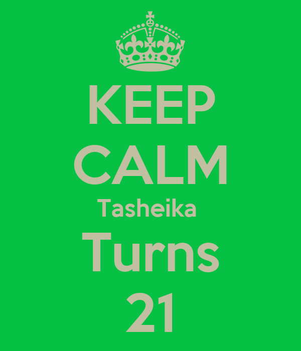 KEEP CALM Tasheika  Turns 21