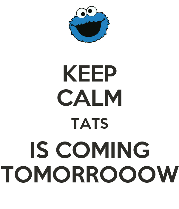 KEEP CALM TATS IS COMING TOMORROOOW