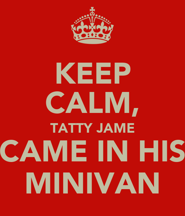 KEEP CALM, TATTY JAME CAME IN HIS MINIVAN