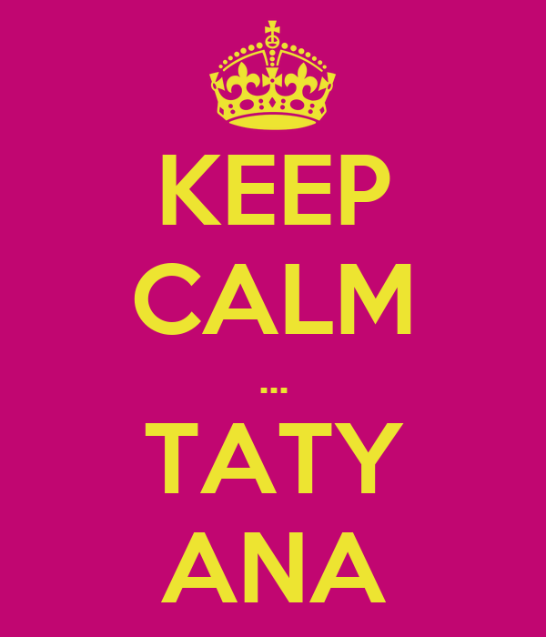 KEEP CALM ... TATY ANA