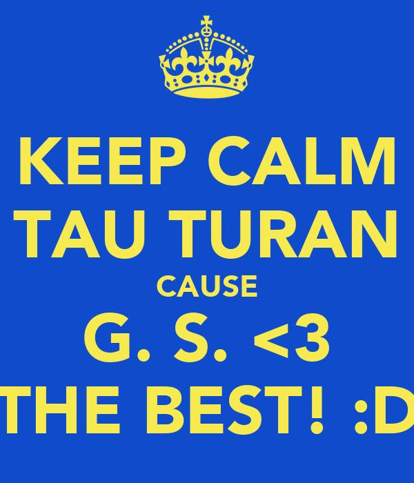 KEEP CALM TAU TURAN CAUSE G. S. <3 THE BEST! :D