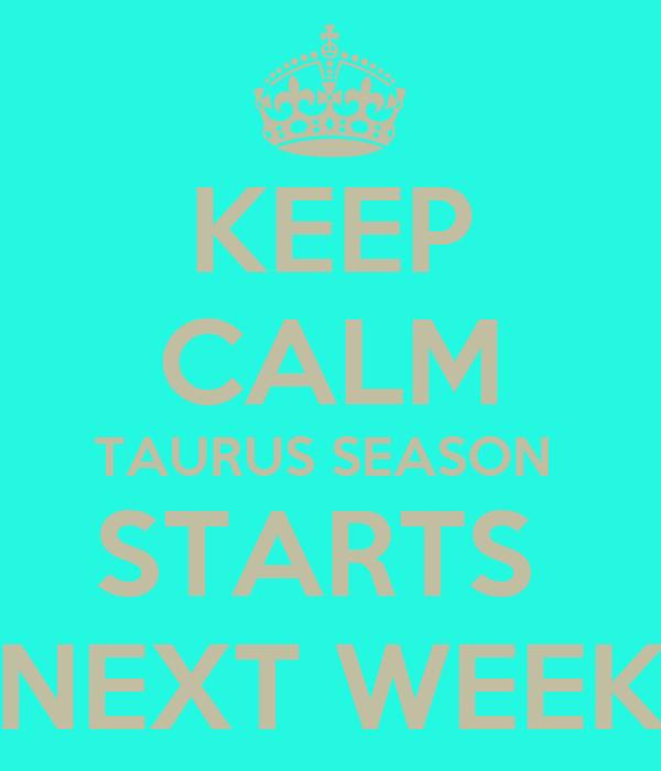 KEEP CALM TAURUS SEASON  STARTS  NEXT WEEK