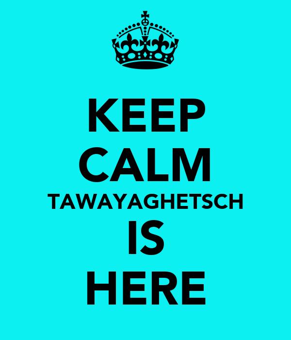 KEEP CALM TAWAYAGHETSCH IS HERE