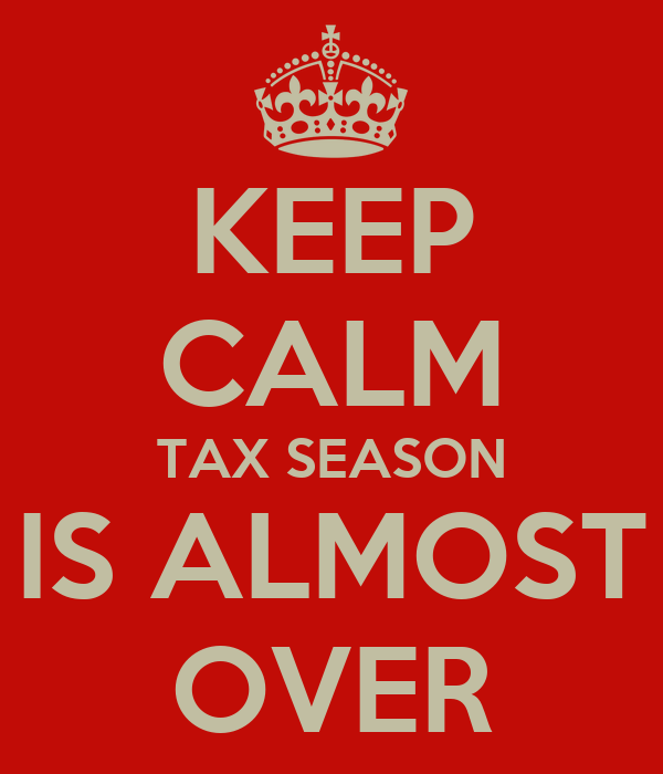 KEEP CALM TAX SEASON IS ALMOST OVER