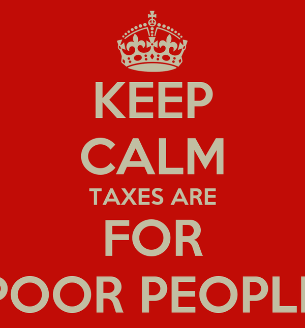 KEEP CALM TAXES ARE FOR POOR PEOPLE
