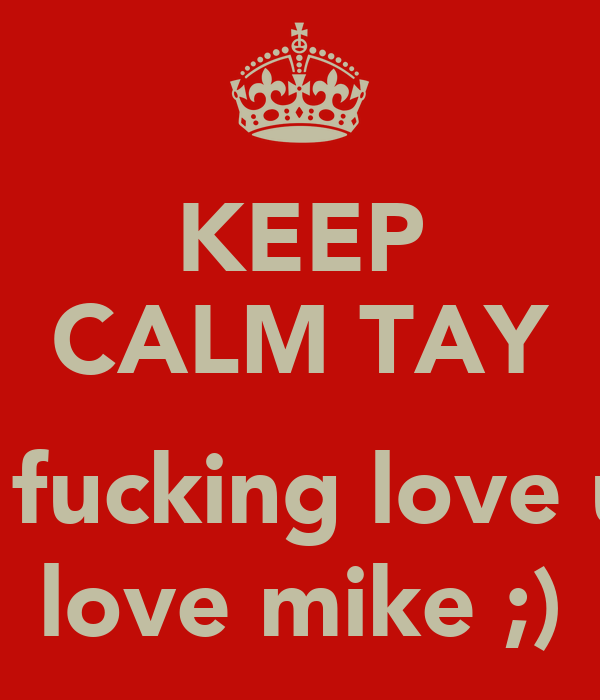 KEEP CALM TAY  I fucking love u love mike ;)