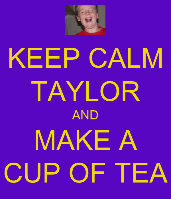 KEEP CALM TAYLOR AND MAKE A CUP OF TEA