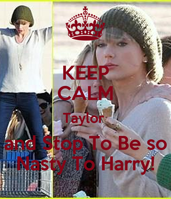 KEEP CALM Taylor  and Stop To Be so Nasty To Harry!