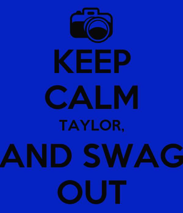 KEEP CALM TAYLOR, AND SWAG OUT