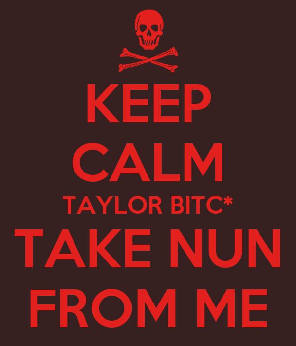 KEEP CALM TAYLOR BITC* TAKE NUN FROM ME