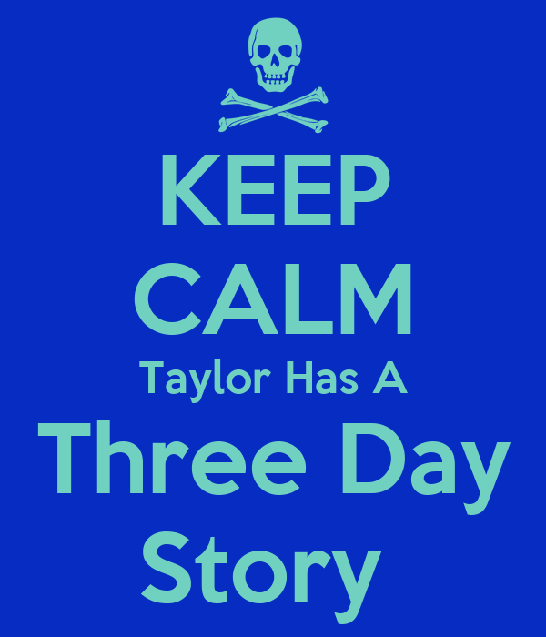 KEEP CALM Taylor Has A Three Day Story