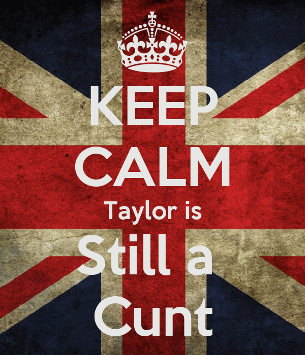 KEEP CALM Taylor is Still a  Cunt
