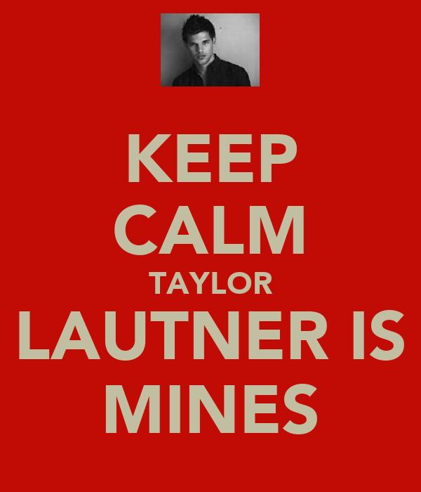 KEEP CALM TAYLOR LAUTNER IS MINES