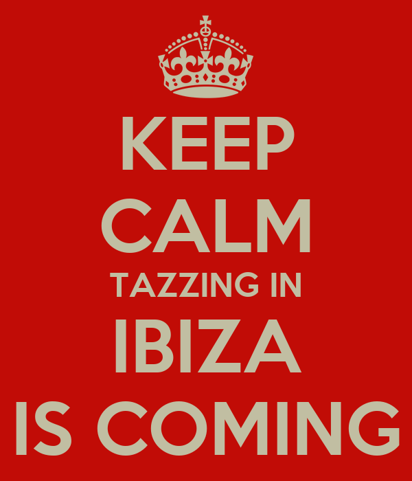 KEEP CALM TAZZING IN IBIZA IS COMING