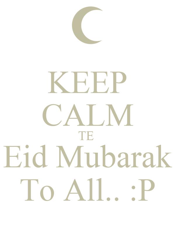 KEEP CALM TE  Eid Mubarak To All.. :P