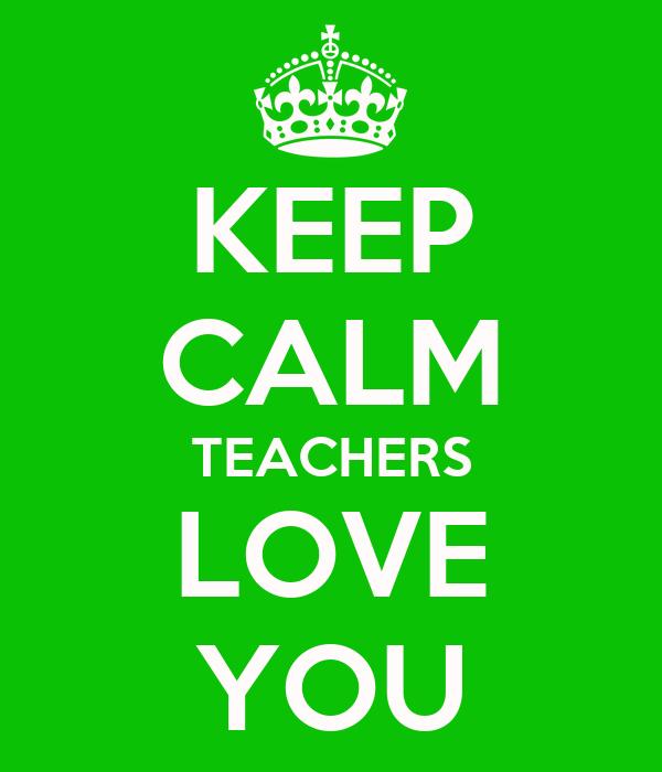 KEEP CALM TEACHERS LOVE YOU