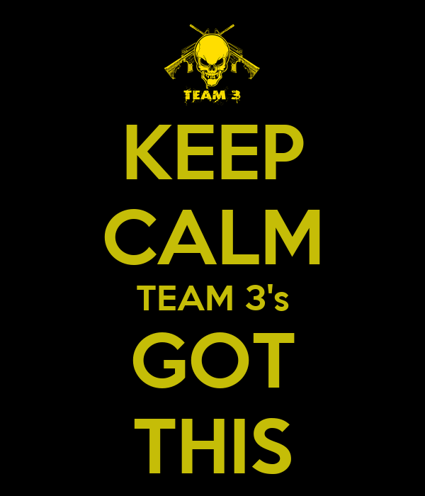 KEEP CALM TEAM 3's GOT THIS