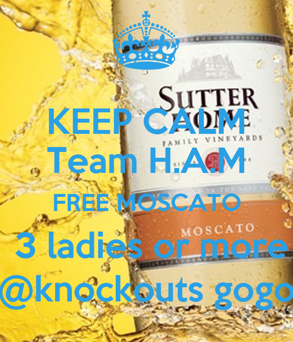 KEEP CALM Team H.A.M FREE MOSCATO  3 ladies or more @knockouts gogo