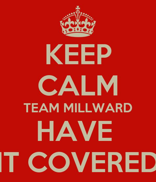 KEEP CALM TEAM MILLWARD HAVE  IT COVERED