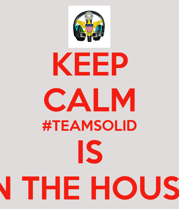 KEEP CALM #TEAMSOLID IS IN THE HOUSE