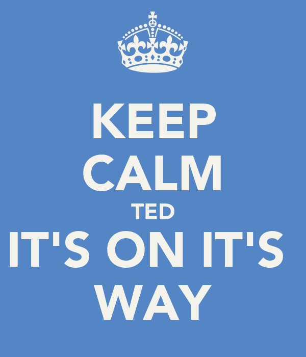 KEEP CALM TED IT'S ON IT'S  WAY