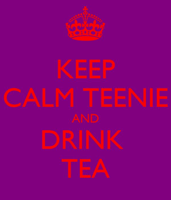 KEEP CALM TEENIE AND DRINK  TEA