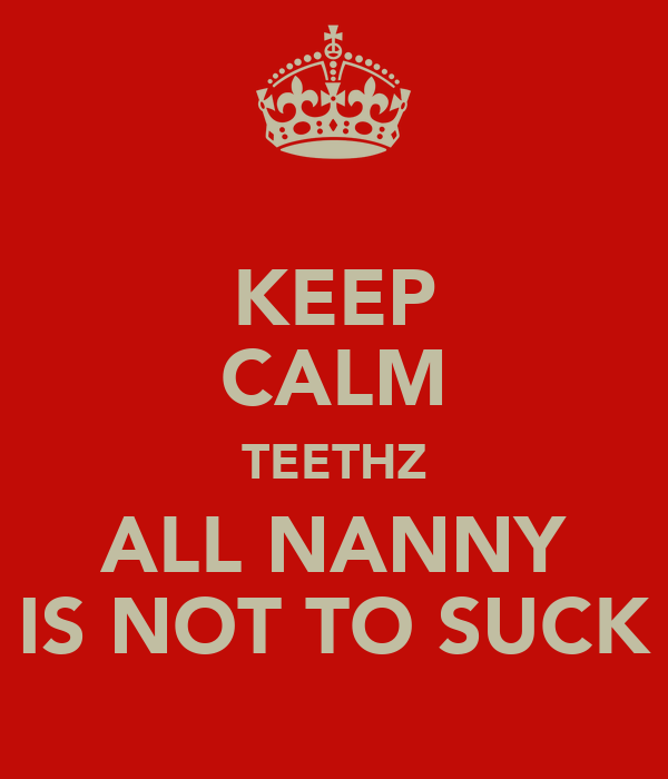 KEEP CALM TEETHZ ALL NANNY IS NOT TO SUCK