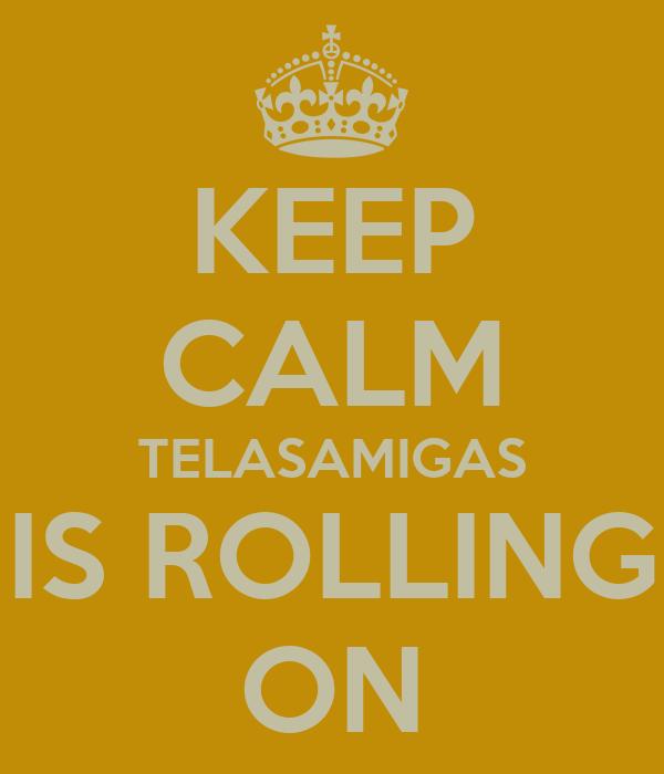 KEEP CALM TELASAMIGAS IS ROLLING ON