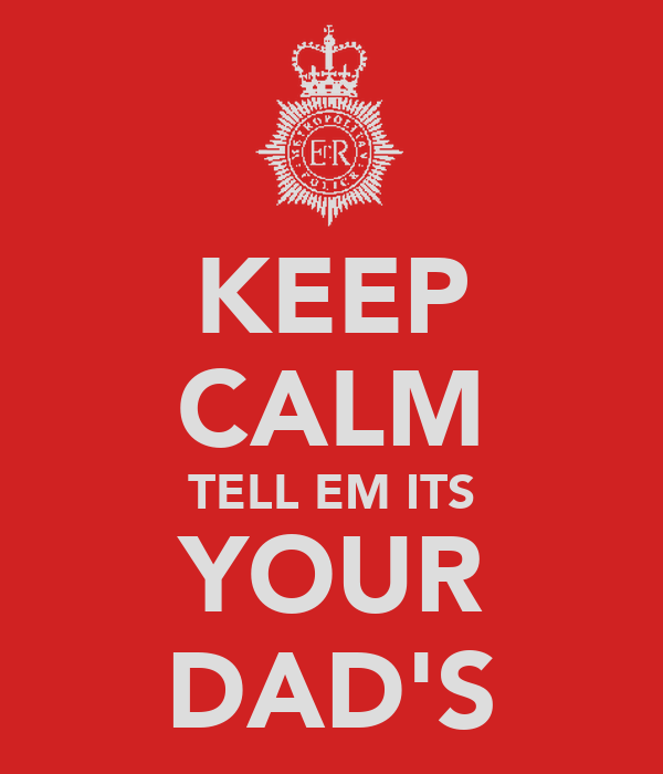 KEEP CALM TELL EM ITS YOUR DAD'S
