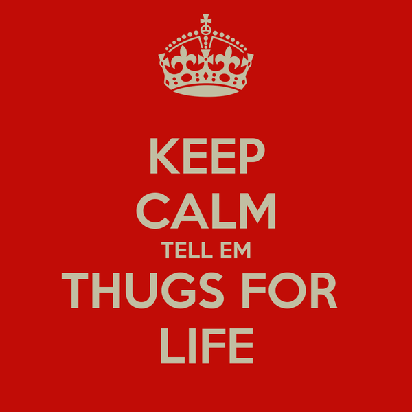 KEEP CALM TELL EM THUGS FOR  LIFE