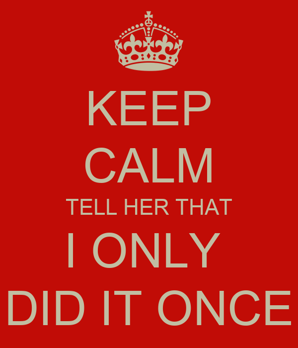 KEEP CALM TELL HER THAT I ONLY  DID IT ONCE