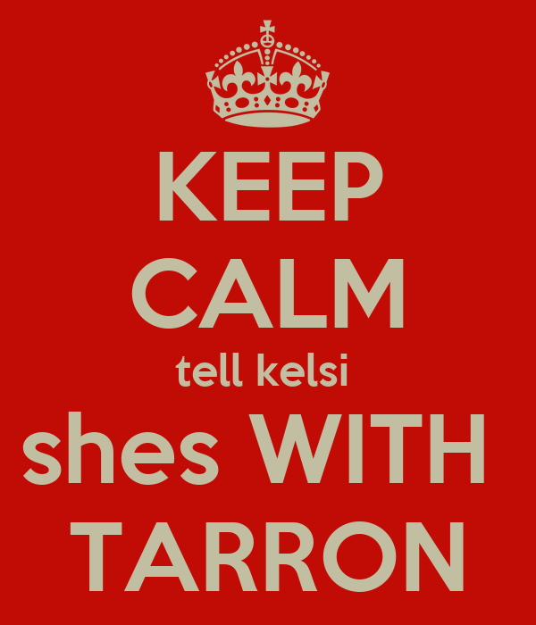 KEEP CALM tell kelsi  shes WITH  TARRON