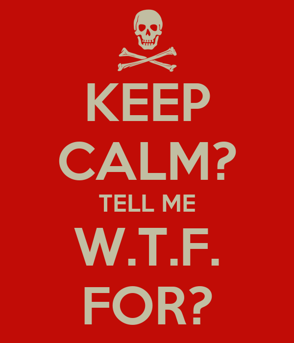 KEEP CALM? TELL ME W.T.F. FOR?