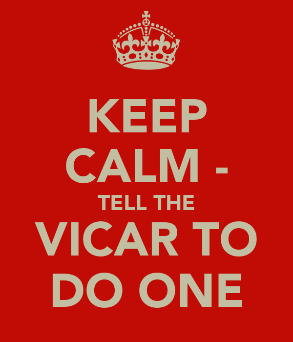 KEEP CALM - TELL THE VICAR TO DO ONE