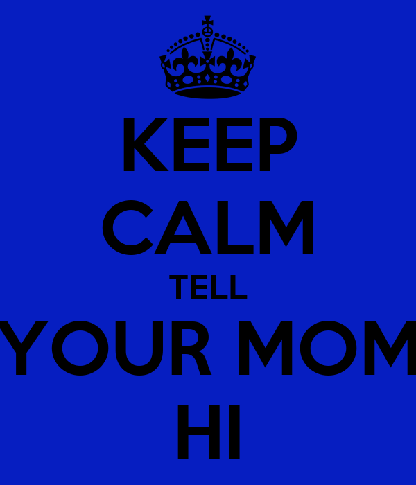 KEEP CALM TELL YOUR MOM HI