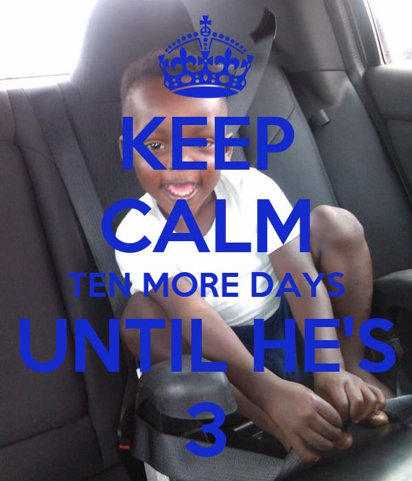 KEEP CALM TEN MORE DAYS UNTIL HE'S 3