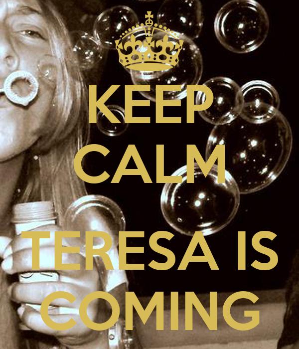 KEEP CALM  TERESA IS COMING