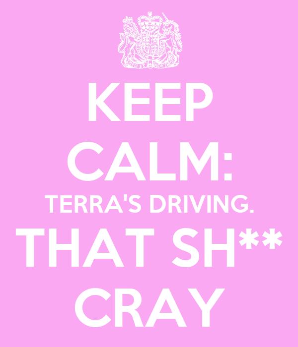 KEEP CALM: TERRA'S DRIVING. THAT SH** CRAY