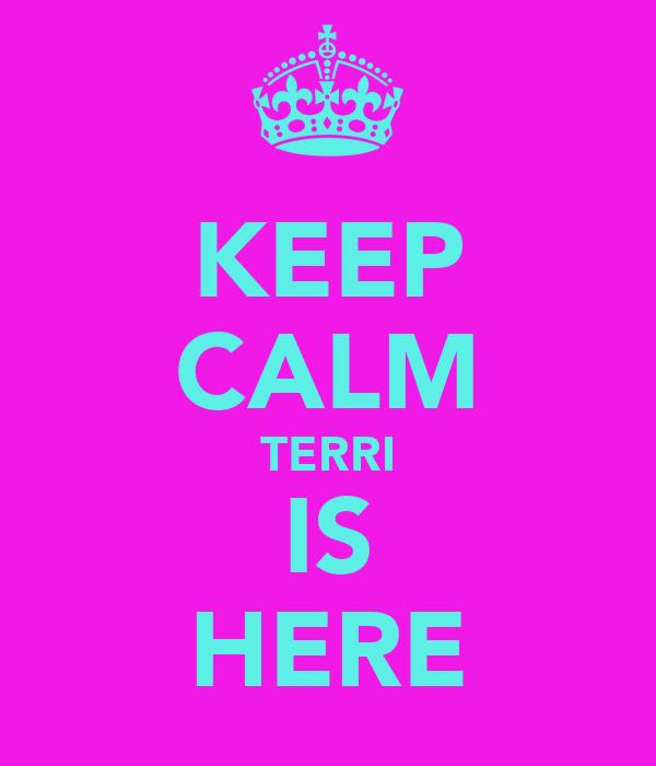 KEEP CALM TERRI IS HERE